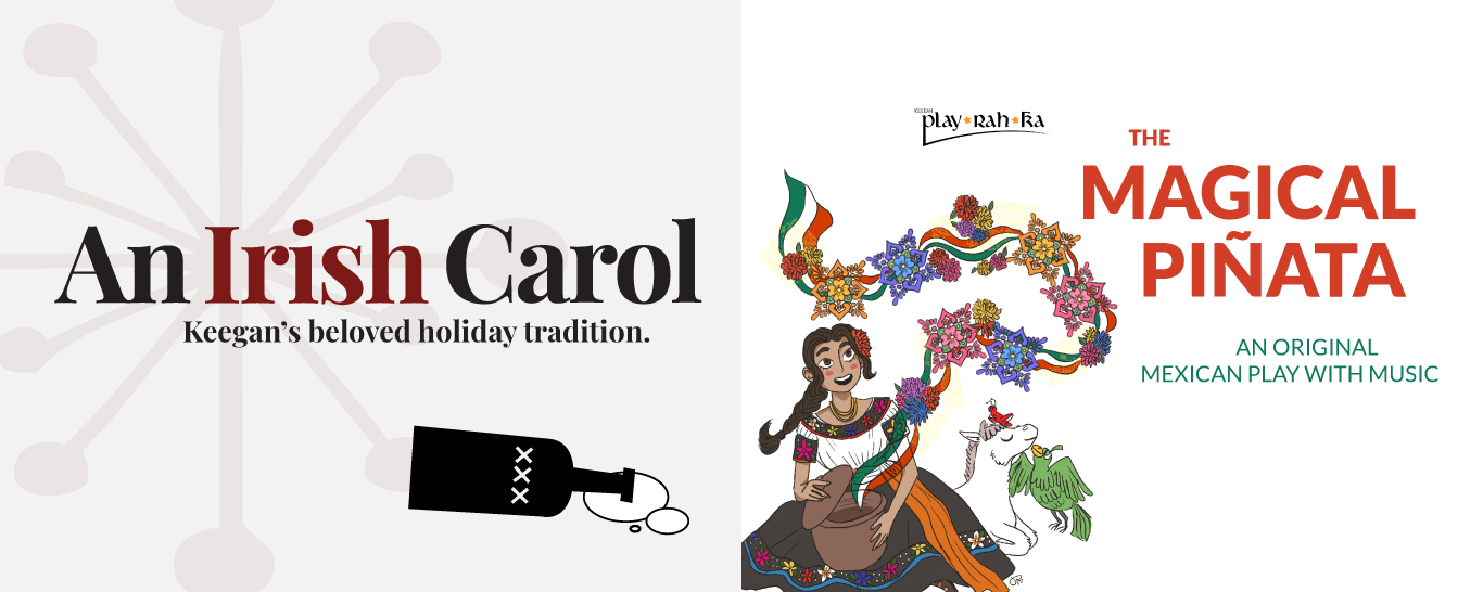 AN IRISH CAROL by Matthew J. Keenan, directed by Mark A. Rhea and THE MAGICAL PIÑATA: AN ORIGINAL MEXICAN PLAY WITH MUSIC, book and lyrics by Karen Zacarías, music by Deborah Wicks La Puma